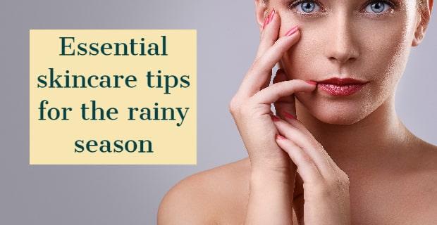 Essential skincare tips for the rainy season